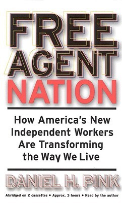 Free Agent Nation: How Americas New Independent Workers Are Transforming the Way We Live  by  Daniel H. Pink