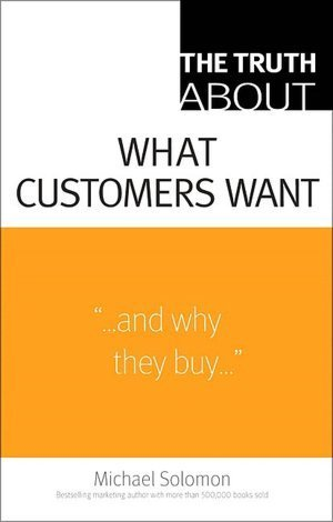 The Truth About What Customers Want Michael R. Solomon