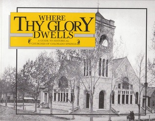 Where Thy Glory Dwells:  A Guide to Historical Churches of Colorado Springs  by  Jean Messinger
