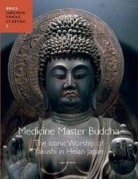 Medicine Master Buddha: The Iconic Worship of Yakushi in Heian Japan Yui Suzuki