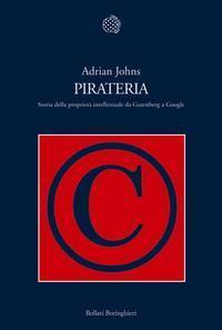 Pirateria. Storia della proprietà intellettuale da Gutenberg a Google  by  Adrian Johns