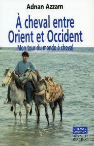 À Cheval Entre Orient Et Occident: Mon Tour Du Monde À Cheval:  Récit  by  Adnan Azzam