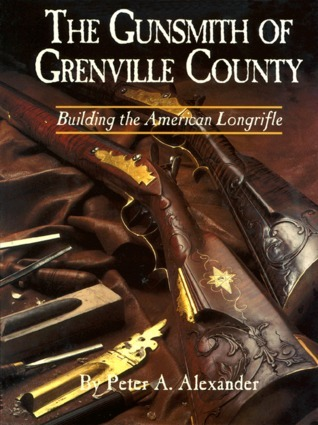 The Gunsmith of Grenville County: Building the American Longrifle  by  Peter A. Alexander
