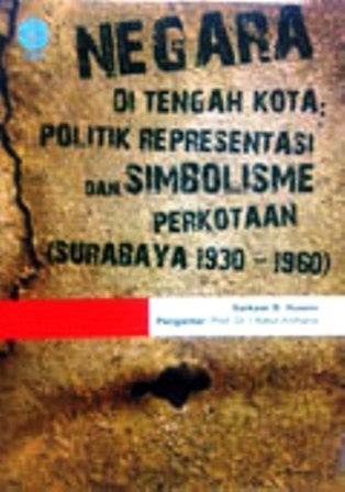 Negara di Tengah Kota: Politik Representasi dan Simbolisme Perkotaan (Surabaya 1930-1960)  by  Sarkawi B. Husain