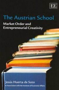 The Austrian School: Market Order and Entrepreneurial Creativity Jesús Huerta de Soto