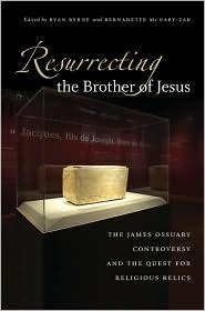 Resurrecting the Brother of Jesus: The James Ossuary Controversy and the Quest for Religious Relics  by  Ryan Byrne