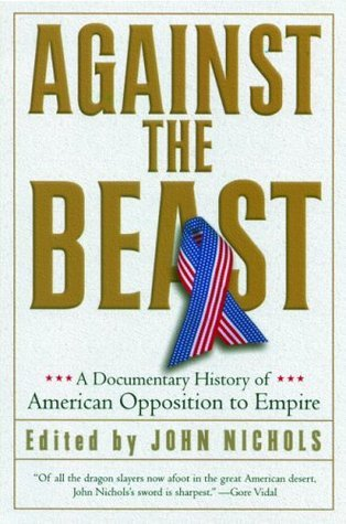 Against the Beast: A Documentary History of American Opposition to Empire  by  John Nichols
