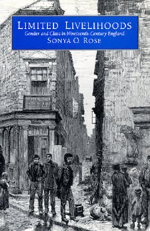 Limited Livelihoods: Gender and Class in Nineteenth Century England Sonya O. Rose