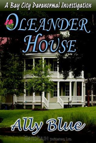 Oleander House ( Bay City Paranormal Investigation, #1) Ally Blue