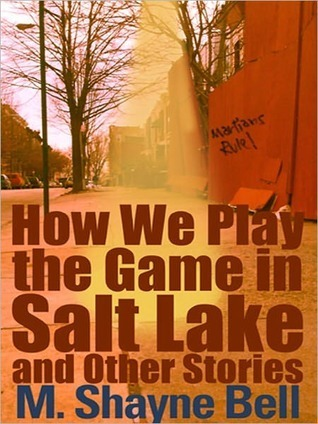 How We Play the Game in Salt Lake and Other Stories M. Shayne Bell