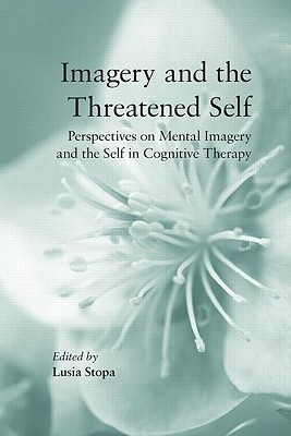 Imagery and the Threatened Self: Perspectives on Mental Imagery and the Self in Cognitive Therapy  by  Lusia Stopa