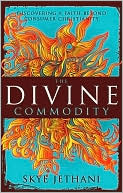 The Divine Commodity: Discovering a Faith Beyond Consumer Christianity Skye Jethani