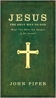 Jesus: The Only Way to God: Must You Hear the Gospel to Be Saved?  by  John Piper