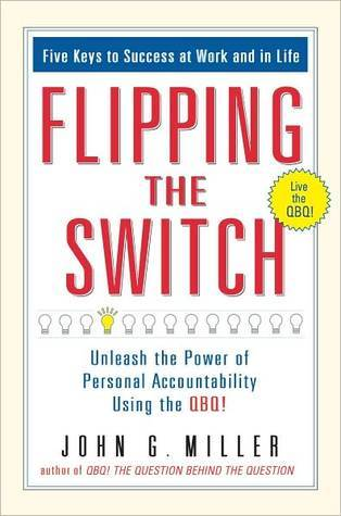 Flipping the Switch...: Unleash the Power of Personal Accountability Using the QBQ!  by  John G. Miller