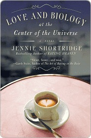 Love and Biology at the Center of the Universe Jennie Shortridge