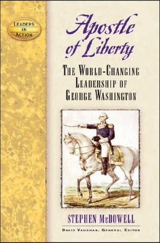 Apostle of Liberty: The World-Changing Leadership of George Washington (Leaders in Action)  by  Stephen Mcdowell