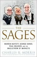 The Sages: Warren Buffett, George Soros, Paul Volcker, and the Maelstrom of Markets  by  Charles R. Morris