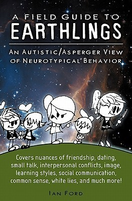 A Field Guide to Earthlings: An Autistic/Asperger View of Neurotypical Behavior Ian Ford