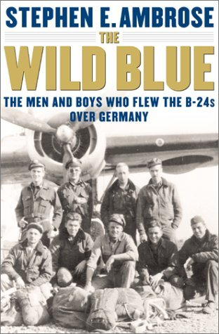 The Wild Blue: The Men & Boys Who Flew the B-24s Over Germany 1944-45  by  Stephen E. Ambrose
