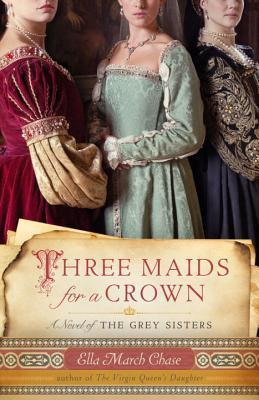 Three Maids for a Crown: A Novel of the Grey Sisters  by  Ella March Chase