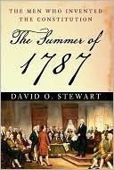 The Summer of 1787: The Men Who Invented the Constitution David O. Stewart