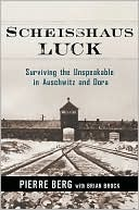 Scheisshaus Luck: Surviving the Unspeakable in Auschwitz and Dora  by  Pierre Berg