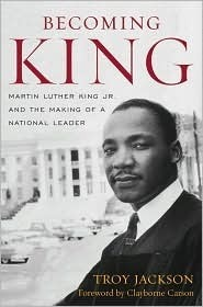 Becoming King: Martin Luther King Jr. and the Making of a National Leader Troy Jackson