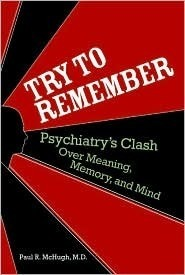 Try to Remember: Psychiatrys Clash over Meaning, Memory, and Mind Paul R. McHugh