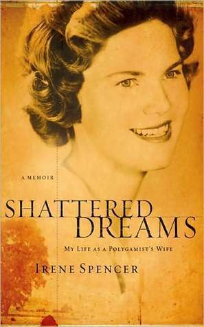 Shattered Dreams: My Life as a Polygamists Wife Irene Spencer