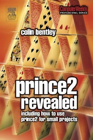 Prince 2 Revealed: Including how to use Prince 2 for smaller projects  by  Colin Bentley