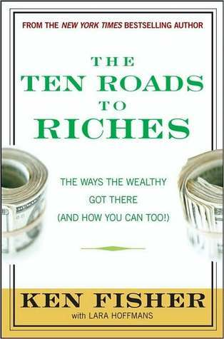 The Ten Roads to Riches: The Ways the Wealthy Got There (And How You Can Too!) Kenneth L. Fisher