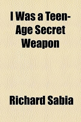 I WAS A TEEN-AGE SECRET WEAPON, and Twelve Other SciFi Classics From the 30s to the 60s  by  Richard Sabia