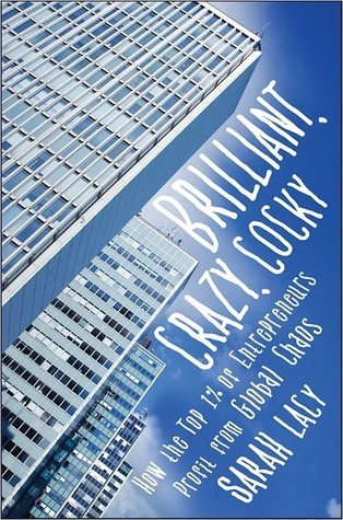 Brilliant, Crazy, Cocky: How the Top 1% of Entrepreneurs Profit from Global Chaos Sarah Lacy