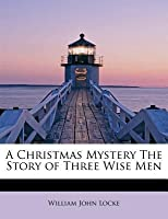 A Christmas Mystery : The Story of The Three Wise Man  by  William J. Locke