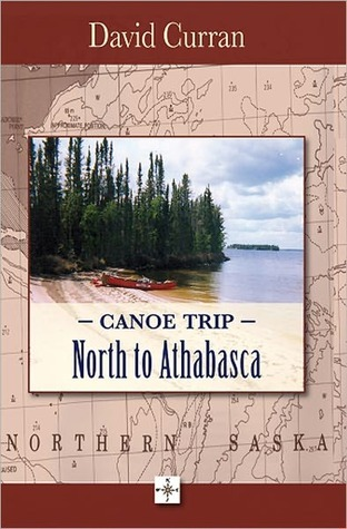 Canoe Trip: North To Athabasca  by  David Curran