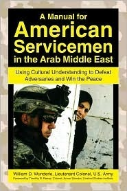 A Manual for American Servicemen in the Arab Middle East: Using Cultural Understanding to Defeat Adversaries and Win the Peace William D. Wunderle
