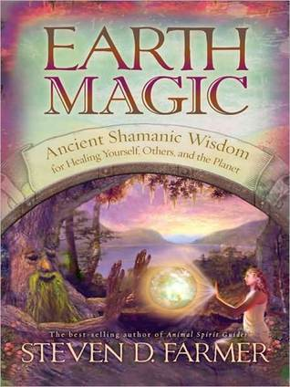 Earth Magic: Ancient Shamanic Wisdom for Healing Yourself, Others, and the Planet Steven D. Farmer