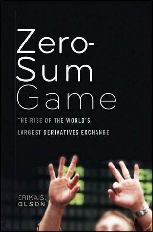 The Zero-Sum Game: The Rise of the Worlds Largest Derivatives Exchange and its Influence on the Global Economy  by  Erika S. Olson