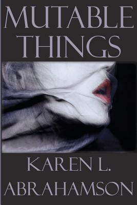 Mutable Things  by  Karen L. Abrahamson