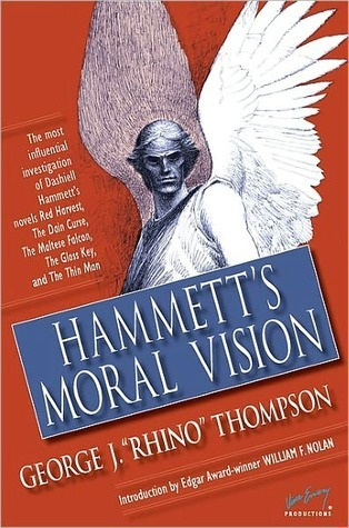 Hammetts Moral Vision: The Most Influential In-Depth Analysis of Dashiell Hammetts Novels Red Harvest, The Dain Curse, The Maltese Falcon, The Glass Key, and The Thin Man  by  George J. Thompson