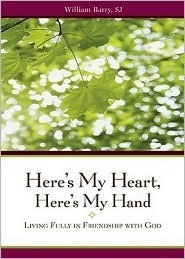 Heres My Heart, Heres My Hand: Living Fully in Friendship with God  by  William A. Barry