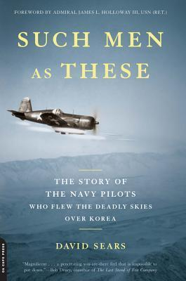 Such Men as These: The Story of the Navy Pilots Who Flew the Deadly Skies Over Korea David Sears