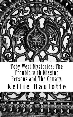 Toby West Mysteries: The Trouble with Missing Persons and The Canary  by  Kellie Haulotte