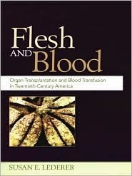 Flesh and Blood: Organ Transplantation and Blood Transfusion in 20th Century America  by  Susan E. Lederer