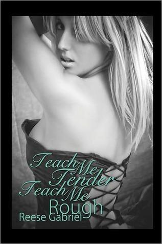 Teach Me Tender, Teach Me Rough  by  Reese Gabriel