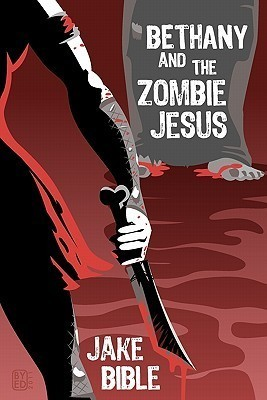 Bethany And The Zombie Jesus: 11 Tales of Horror And Grotesquery Jake Bible
