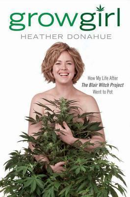 Growgirl: Once Upon a Time She Made The Blair Witch Project. Then She Went to Pot. Literally.  by  Heather Donahue