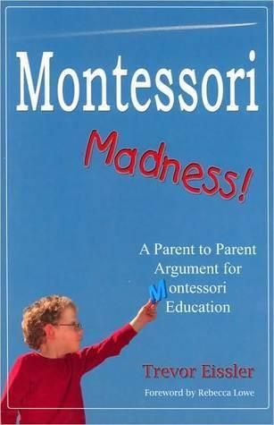 Montessori Madness! A Parent to Parent Argument for Montessori Education  by  Trevor Eissler