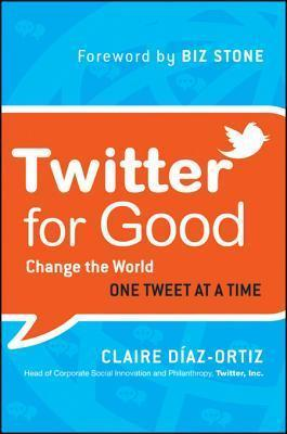 Twitter for Good: Change the World One Tweet at a Time  by  Claire Díaz-Ortiz