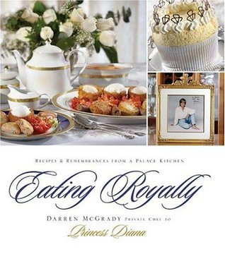 Eating Royally: Recipes and Remembrances from a Palace Kitchen Darren McGrady